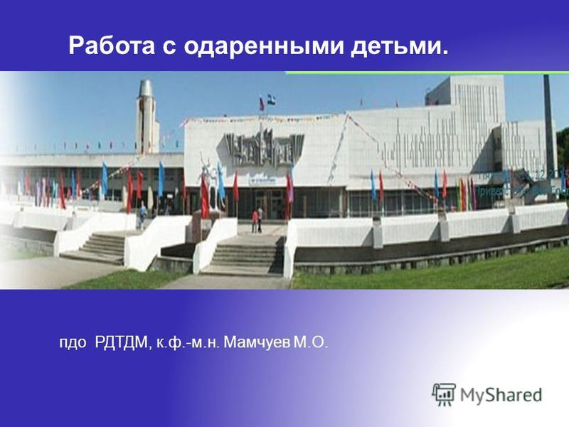 Работа с одаренными детьми. пдо РДТДМ, к.ф.-м.н. Мамчуев М.О.