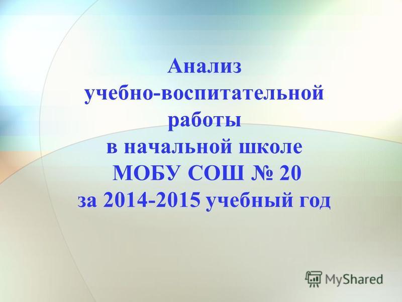 Анализ учебно-воспитательной работы в начальной школе МОБУ СОШ 20 за 2014-2015 учебный год