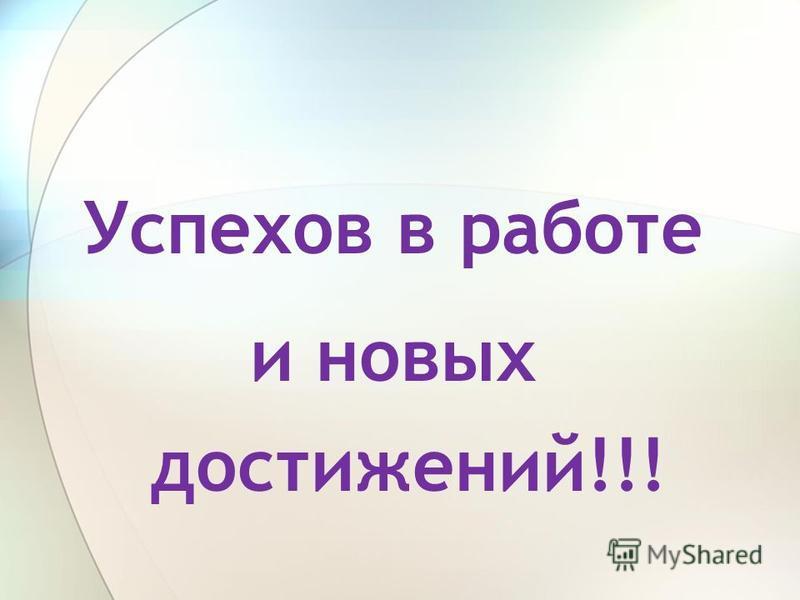 Успехов в работе и новых достижений!!!