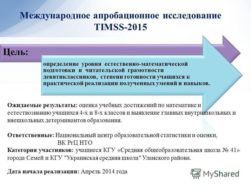 Международное апробационное исследование TIMSS-2015 Цель: определение уровня естественно-математической подготовки и читательской грамотности девятиклассников, степени готовности учащихся к практической реализации полученных умений и навыков. Дата на