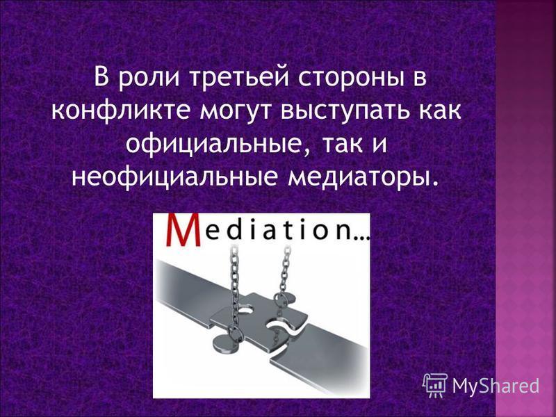 В роли третьей стороны в конфликте могут выступать как официальные, так и неофициальные медиаторы.