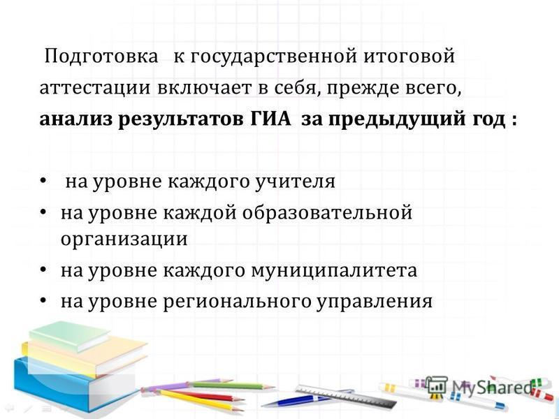 Подготовка к государственной итоговой аттестации включает в себя, прежде всего, анализ результатов ГИА за предыдущий год : на уровне каждого учителя на уровне каждой образовательной организации на уровне каждого муниципалитета на уровне регионального
