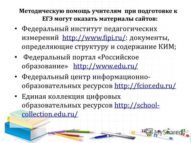 Методическую помощь учителям при подготовке к ЕГЭ могут оказать материалы сайтов: Федеральный институт педагогических измерений http://www.fipi.ru/: документы, определяющие структуру и содержание КИМ;http://www.fipi.ru/ Федеральный портал «Российское
