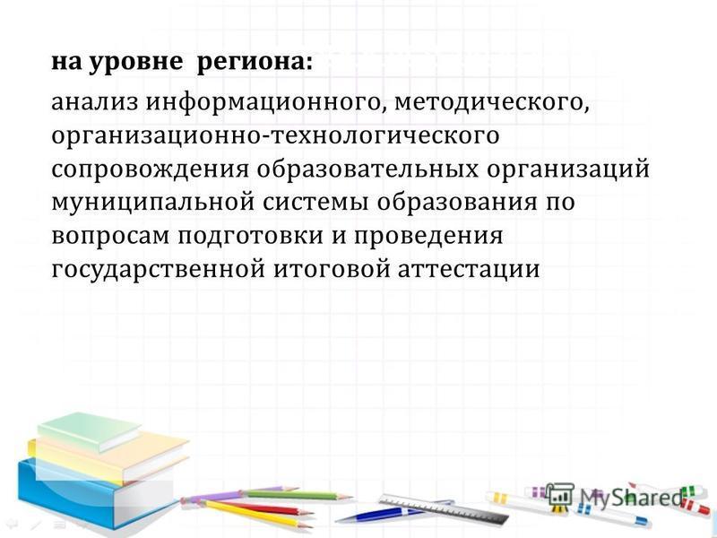 1. Требования к результатам на уровне региона: анализ информационного, методического, организационно-технологического сопровождения образовательных организаций муниципальной системы образования по вопросам подготовки и проведения государственной итог