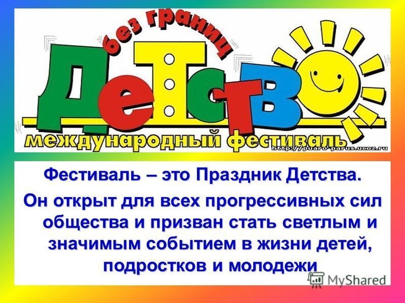 Фестиваль – это Праздник Детства. Он открыт для всех прогрессивных сил общества и призван стать светлым и значимым событием в жизни детей, подростков и молодежи