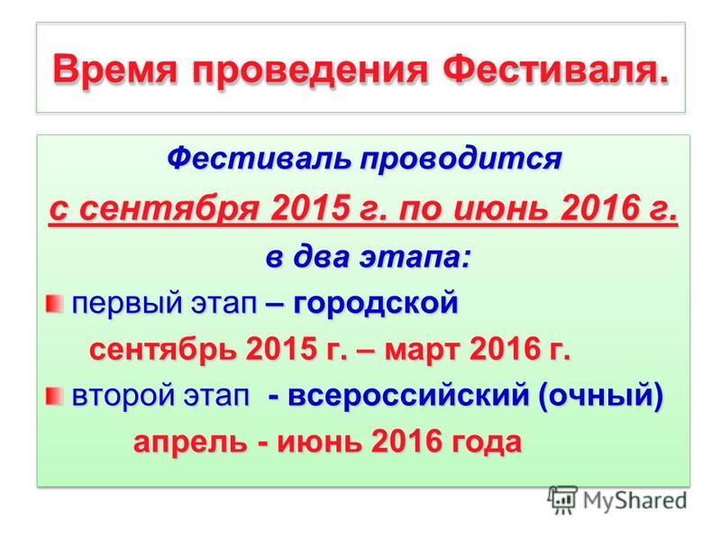 Время проведения Фестиваля. Фестиваль проводится с сентября 2015 г. по июнь 2016 г. в два этапа: в два этапа: первый этап – городской сентябрь 2015 г. – март 2016 г. сентябрь 2015 г. – март 2016 г. второй этап - всероссийский (очный) апрель - июнь 20