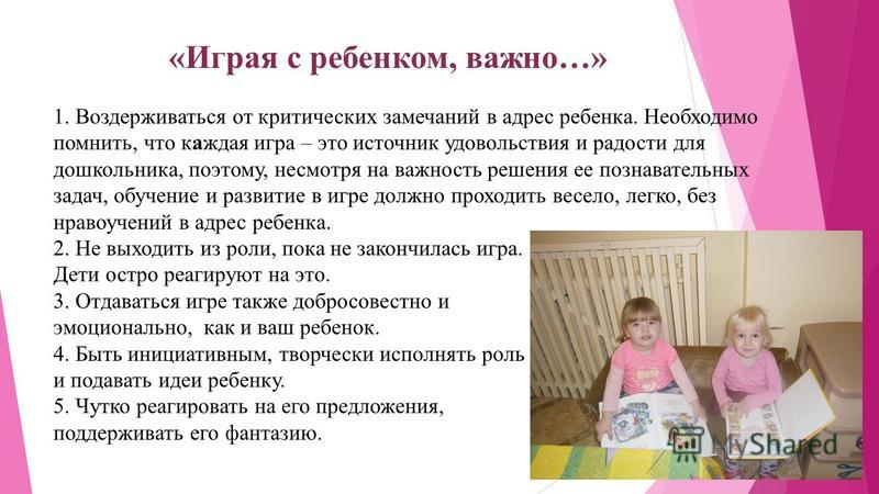 «Играя с ребенком, важно…» 1. Воздерживаться от критических замечаний в адрес ребенка. Необходимо помнить, что каждая игра – это источник удовольствия и радости для дошкольника, поэтому, несмотря на важность решения ее познавательных задач, обучение