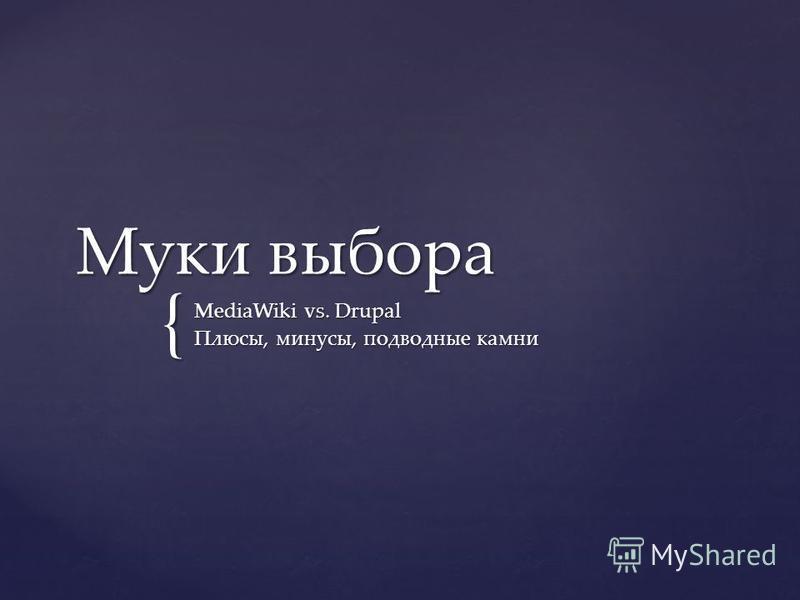 { Муки выбора MediaWiki vs. Drupal Плюсы, минусы, подводные камни