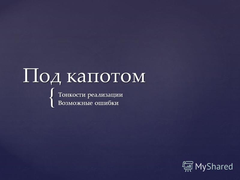 { Под капотом Тонкости реализации Возможные ошибки