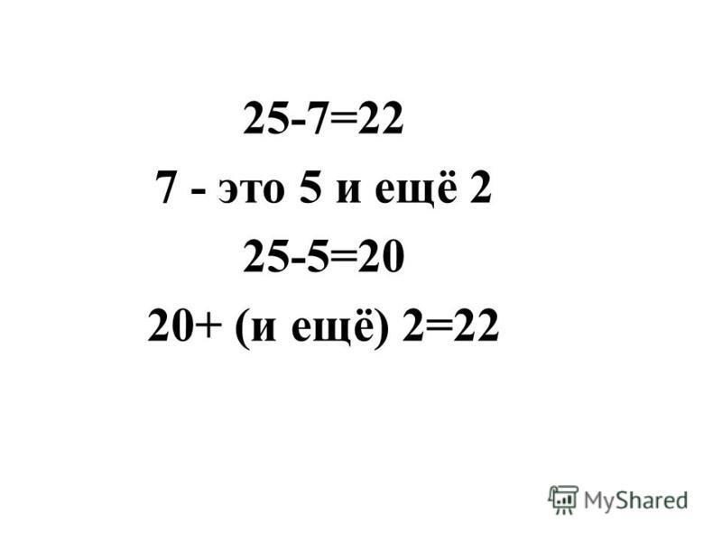 25-7=22 7 - это 5 и ещё 2 25-5=20 20+ (и ещё) 2=22