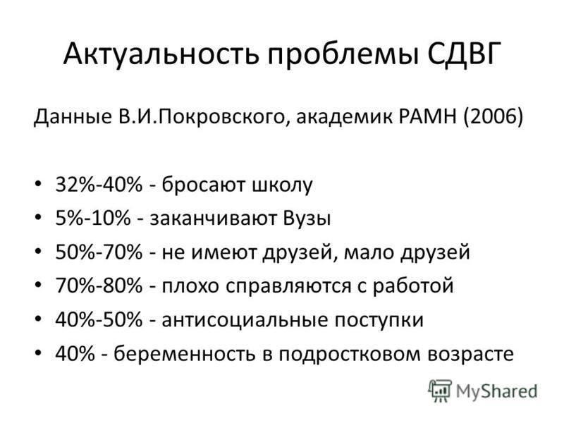 Актуальность проблемы СДВГ Данные В.И.Покровского, академик РАМН (2006) 32%-40% - бросают школу 5%-10% - заканчивают Вузы 50%-70% - не имеют друзей, мало друзей 70%-80% - плохо справляются с работой 40%-50% - антисоциальные поступки 40% - беременност