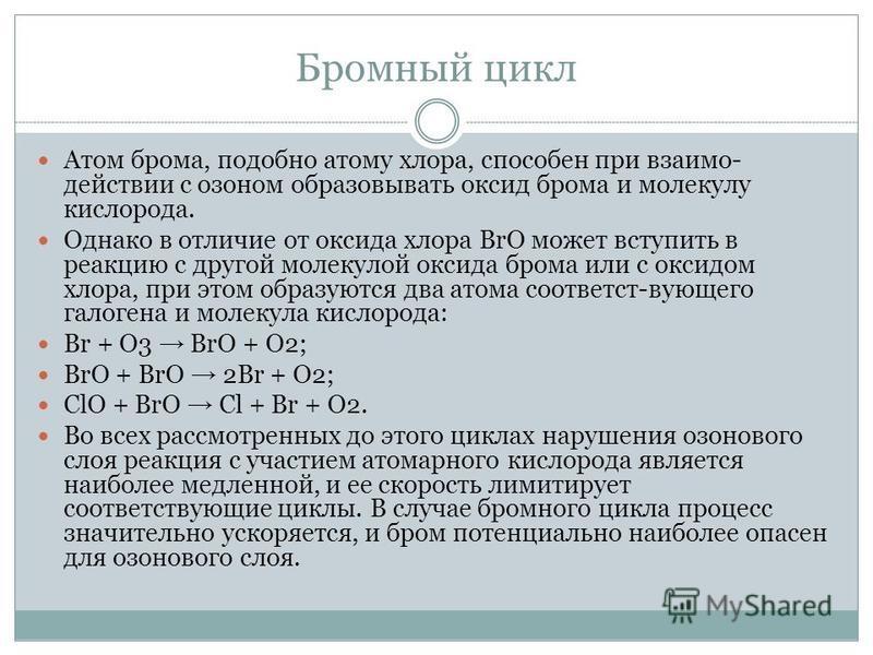 Бромный цикл Атом брома, подобно атому хлора, способен при взаимодействии с озоном образовывать оксид брома и молекулу кислорода. Однако в отличие от оксида хлора ВrО может вступить в реакцию с другой молекулой оксида брома или с оксидом хлора, при э