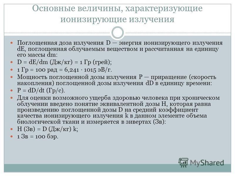 Основные величины, характеризующие ионизирующие излучения Поглощенная доза излучения D энергия ионизирующего излучения dE, поглощенная облучаемым веществом и рассчитанная на единицу его массы dm: D = dE/dm (Дж/кг) = 1 Гр (грей); 1 Гр = 100 рад = 6,24