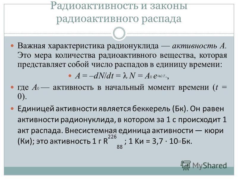 Радиоактивность и законы радиоактивного распада Важная характеристика радионуклида активность А. Это мера количества радиоактивного вещества, которая представляет собой число распадов в единицу времени: A = –dN/dt = λ N = A 0 e –ln2/T 1/2, где А 0 ак