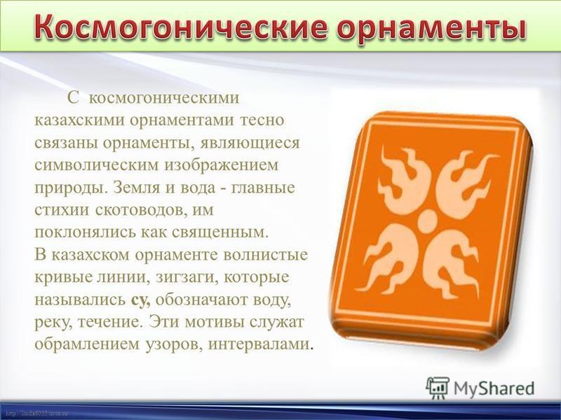 http://linda6035.ucoz.ru/ С космогоническими казахскими орнаментами тесно связаны орнаменты, являющиеся символическим изображением природы. Земля и вода - главные стихии скотоводов, им поклонялись как священным. В казахском орнаменте волнистые кривые