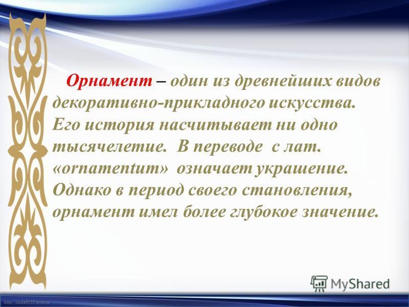 http://linda6035.ucoz.ru/ Орнамент – один из древнейших видов декоративно-прикладного искусства. Его история насчитывает ни одно тысячелетие. В переводе с лат. «оrnamentum» означает украшение. Однако в период своего становления, орнамент имел более г