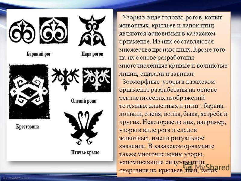 http://linda6035.ucoz.ru/ Узоры в виде головы, рогов, копыт животных, крыльев и лапок птиц являются основными в казахском орнаменте. Из них составляются множество производных. Кроме того на их основе разработаны многочисленные кривые и волнистые лини