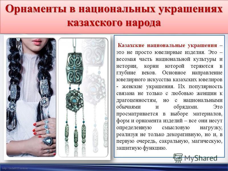 http://linda6035.ucoz.ru/ Орнаменты в национальных украшениях казахского народа Казахские национальные украшения – это не просто ювелирные изделия. Это – весомая часть национальной культуры и истории, корни которой теряются в глубине веков. Основное