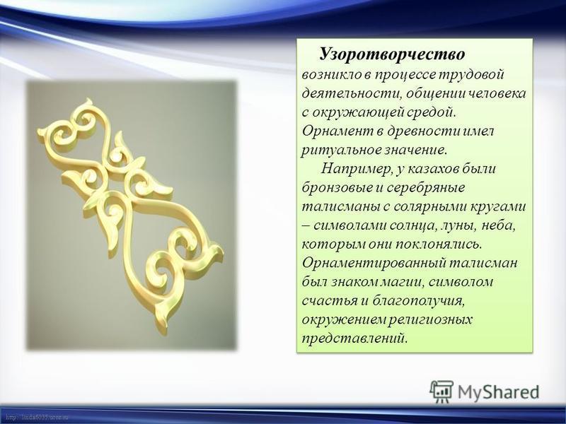 http://linda6035.ucoz.ru/ Узоротворчество возникло в процессе трудовой деятельности, общении человека с окружающей средой. Орнамент в древности имел ритуальное значение. Например, у казахов были бронзовые и серебряные талисманы с солярными кругами –