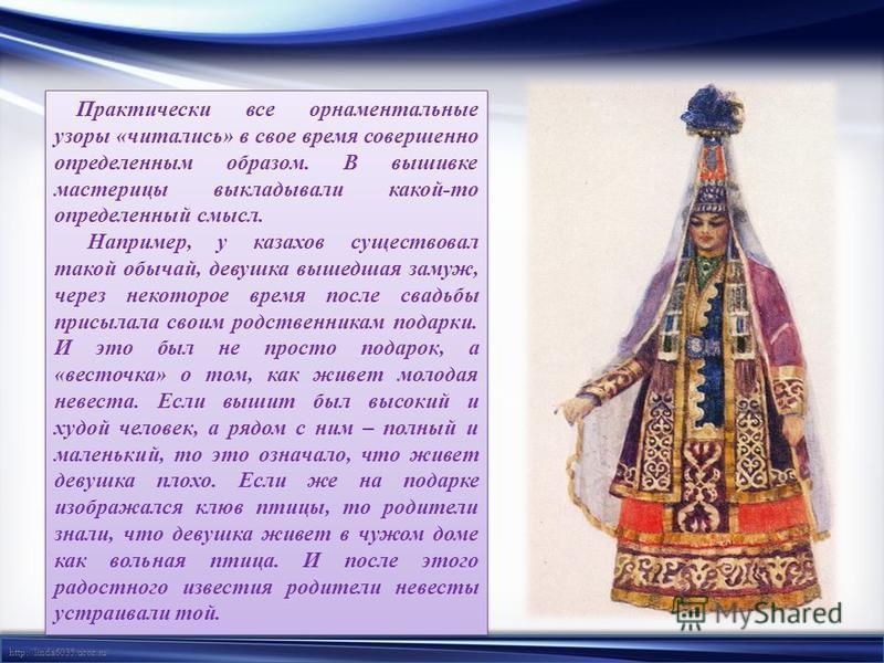 http://linda6035.ucoz.ru/ Практически все орнаментальные узоры «читались» в свое время совершенно определенным образом. В вышивке мастерицы выкладывали какой-то определенный смысл. Например, у казахов существовал такой обычай, девушка вышедшая замуж,