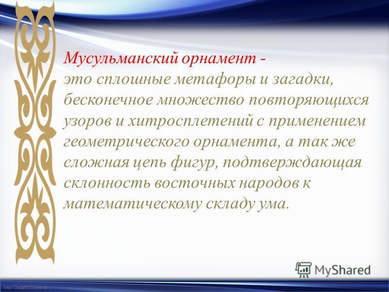 http://linda6035.ucoz.ru/ Мусульманский орнамент - это сплошные метафоры и загадки, бесконечное множество повторяющихся узоров и хитросплетений с применением геометрического орнамента, а так же сложная цепь фигур, подтверждающая склонность восточных