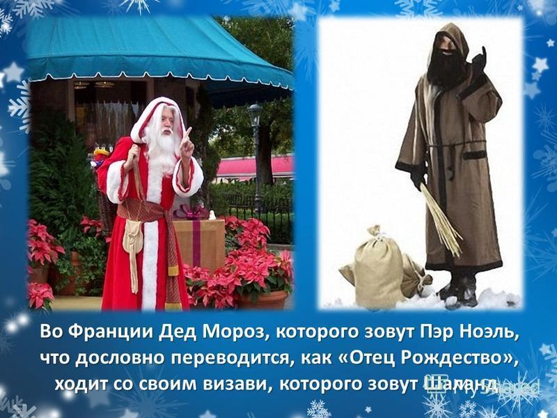 Во Франции Дед Мороз, которого зовут Пэр Ноэль, что дословно переводится, как «Отец Рождество», ходит со своим визави, которого зовут Шаланд Во Франции Дед Мороз, которого зовут Пэр Ноэль, что дословно переводится, как «Отец Рождество», ходит со свои