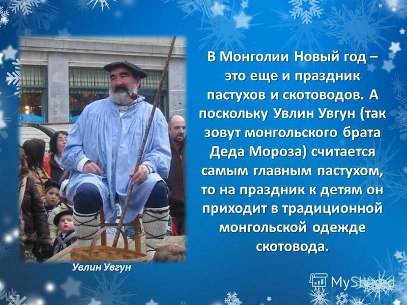 Увлин Увгун В Монголии Новый год – это еще и праздник пастухов и скотоводов. А поскольку Увлин Увгун (так зовут монгольского брата Деда Мороза) считается самым главным пастухом, то на праздник к детям он приходит в традиционной монгольской одежде ско