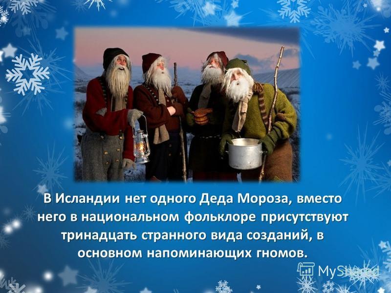 В Исландии нет одного Деда Мороза, вместо него в национальном фольклоре присутствуют тринадцать странного вида созданий, в основном напоминающих гномов.