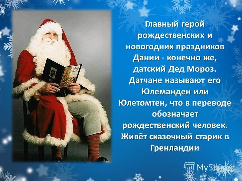 Главный герой рождественских и новогодних праздников Дании - конечно же, датский Дед Мороз. Датчане называют его Юлеманден или Юлетомтен, что в переводе обозначает рождественский человек. Живёт сказочный старик в Гренландии