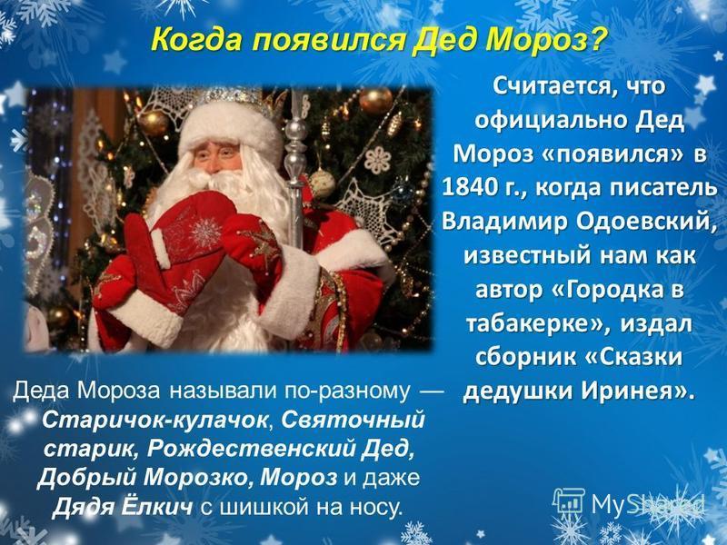 Считается, что официально Дед Мороз «появился» в 1840 г., когда писатель Владимир Одоевский, известный нам как автор «Городка в табакерке», издал сборник «Сказки дедушки Иринея». Деда Мороза называли по-разному Старичок-кулачок, Святочный старик, Рож