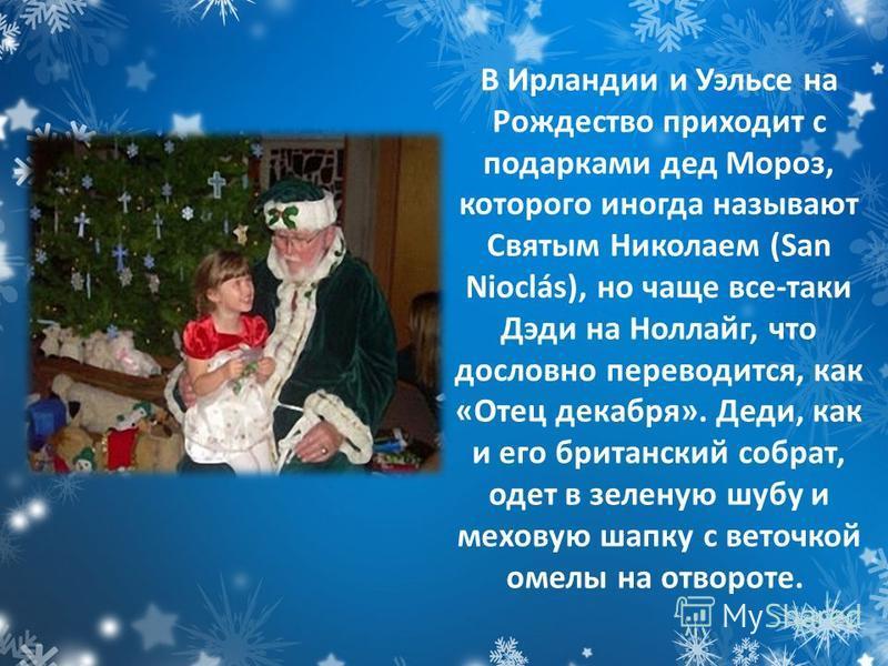 В Ирландии и Уэльсе на Рождество приходит с подарками дед Мороз, которого иногда называют Святым Николаем (San Nioclás), но чаще все-таки Дэди на Ноллайг, что дословно переводится, как «Отец декабря». Деди, как и его британский собрат, одет в зеленую