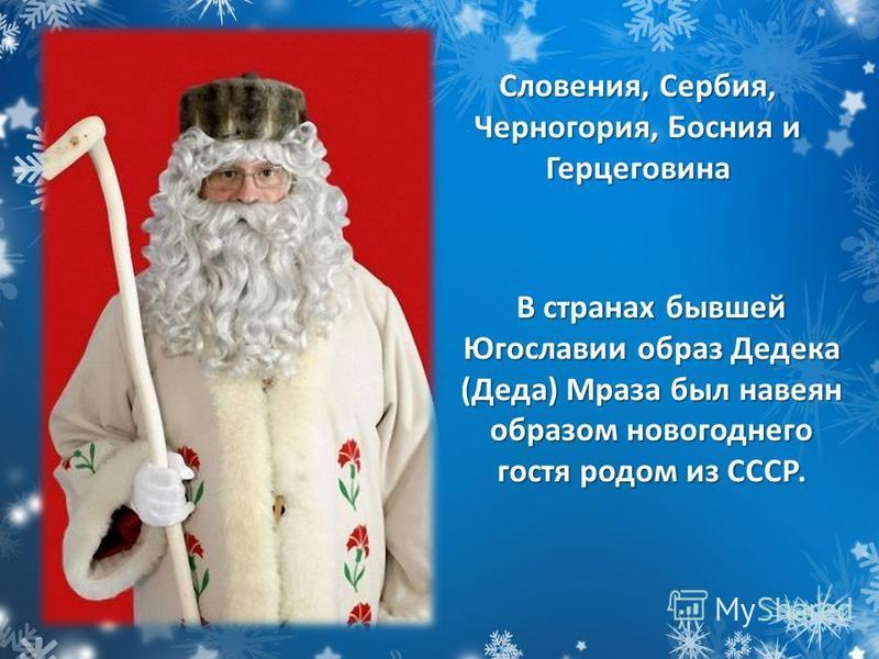 В странах бывшей Югославии образ Дедека (Деда) Мраза был навеян образом новогоднего гостя родом из СССР. Словения, Сербия, Черногория, Босния и Герцеговина