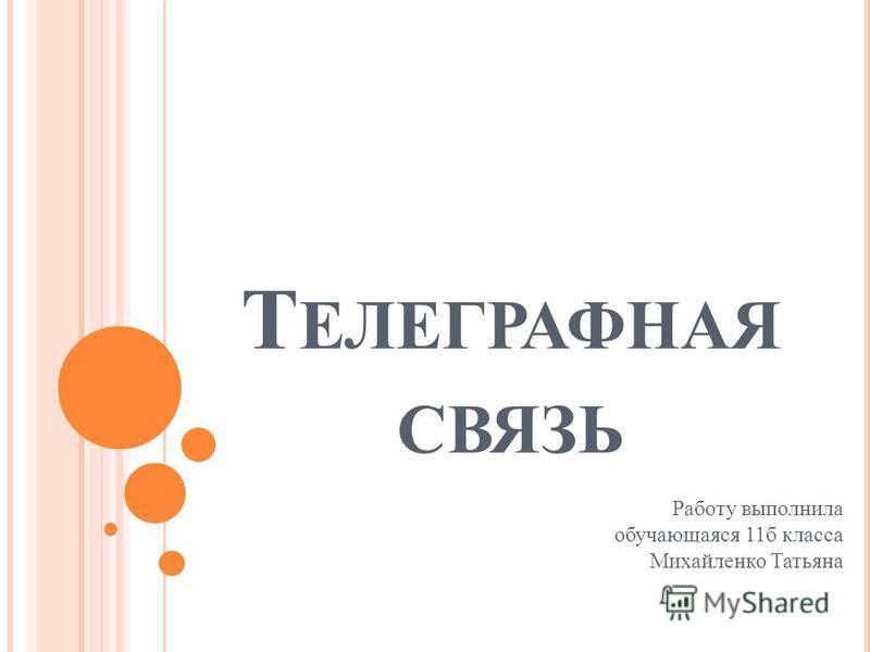 Т ЕЛЕГРАФНАЯ СВЯЗЬ Работу выполнила обучающаяся 11 б класса Михайленко Татьяна