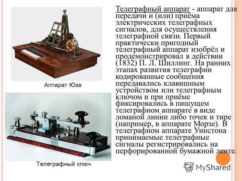 Телеграфный аппарат - аппарат для передачи и (или) приёма электрических телеграфных сигналов, для осуществления телеграфной связи. Первый практически пригодный телеграфный аппарат изобрёл и продемонстрировал в действии (1832) П. Л. Шиллинг. На ранних