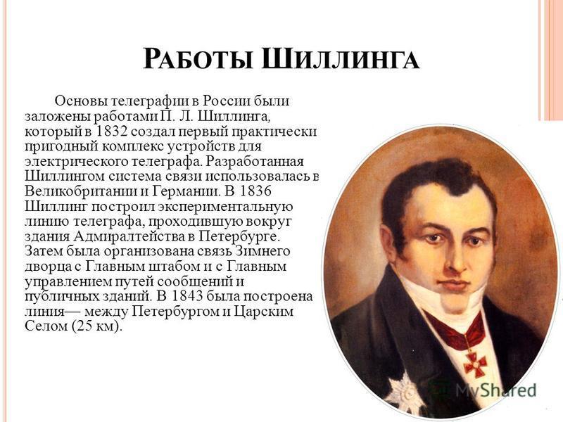 Р АБОТЫ Ш ИЛЛИНГА Основы телеграфии в России были заложены работами П. Л. Шиллинга, который в 1832 создал первый практически пригодный комплекс устройств для электрического телеграфа. Разработанная Шиллингом система связи использовалась в Великобрита