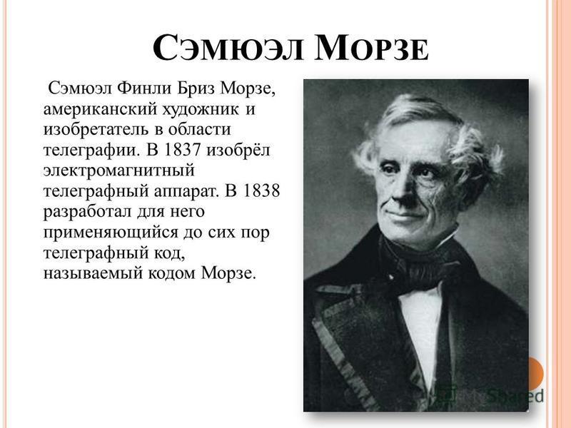 С ЭМЮЭЛ М ОРЗЕ Сэмюэл Финли Бриз Морзе, американский художник и изобретатель в области телеграфии. В 1837 изобрёл электромагнитный телеграфный аппарат. В 1838 разработал для него применяющийся до сих пор телеграфный код, называемый кодом Морзе.