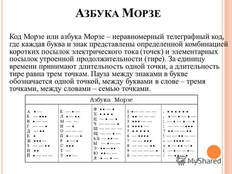 А ЗБУКА М ОРЗЕ Код Морзе или азбука Морзе – неравномерный телеграфный код, где каждая буква и знак представлены определенной комбинацией коротких посылок электрического тока (точек) и элементарных посылок утроенной продолжительности (тире). За единиц
