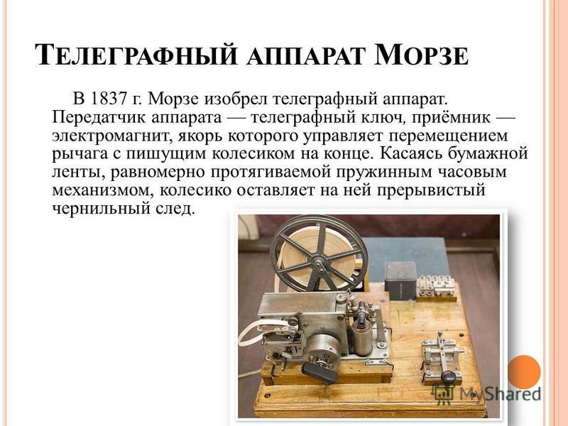 Т ЕЛЕГРАФНЫЙ АППАРАТ М ОРЗЕ В 1837 г. Морзе изобрел телеграфный аппарат. Передатчик аппарата телеграфный ключ, приёмник электромагнит, якорь которого управляет перемещением рычага с пишущим колесиком на конце. Касаясь бумажной ленты, равномерно протя