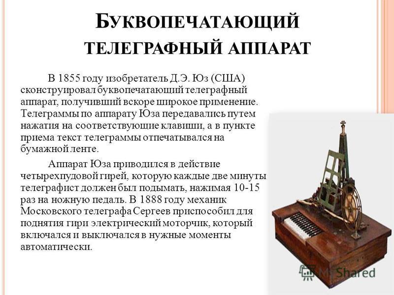 Б УКВОПЕЧАТАЮЩИЙ ТЕЛЕГРАФНЫЙ АППАРАТ В 1855 году изобретатель Д.Э. Юз (США) сконструировал буквопечатающий телеграфный аппарат, получивший вскоре широкое применение. Телеграммы по аппарату Юза передавались путем нажатия на соответствующие клавиши, а