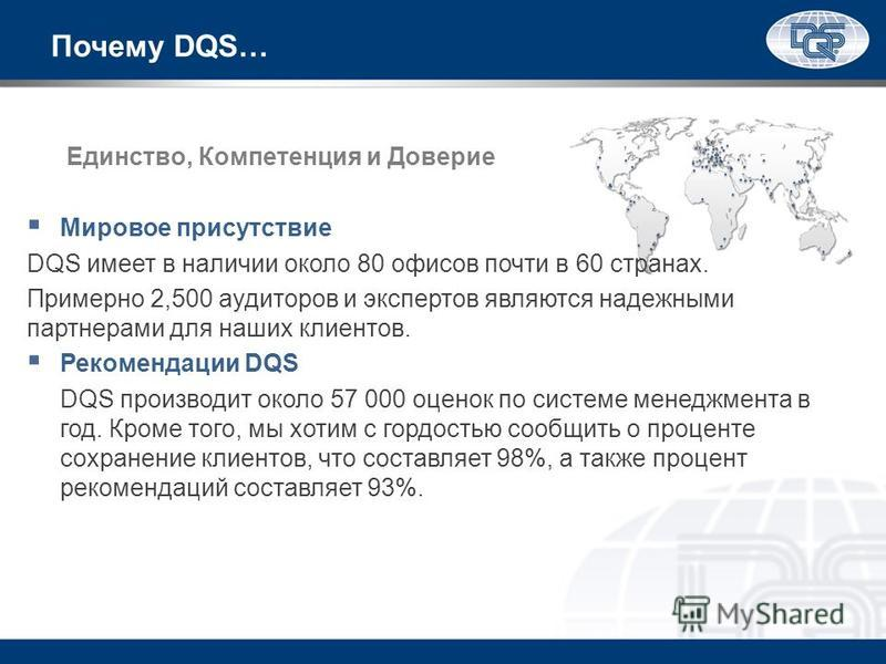 Почему DQS… Единство, Компетенция и Доверие Мировое присутствие DQS имеет в наличии около 80 офисов почти в 60 странах. Примерно 2,500 аудиторов и экспертов являются надежными партнерами для наших клиентов. Рекомендации DQS DQS производит около 57 00