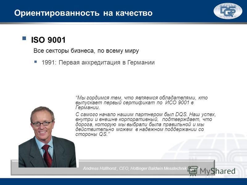 Ориентированность на качество ISO 9001 Все секторы бизнеса, по всему миру 1991: Первая аккредитация в Германии Мы гордимся тем, что являемся обладателями, кто выпускает первый сертификат по ИСО 9001 в Германии. С самого начало нашим партнером был DQS
