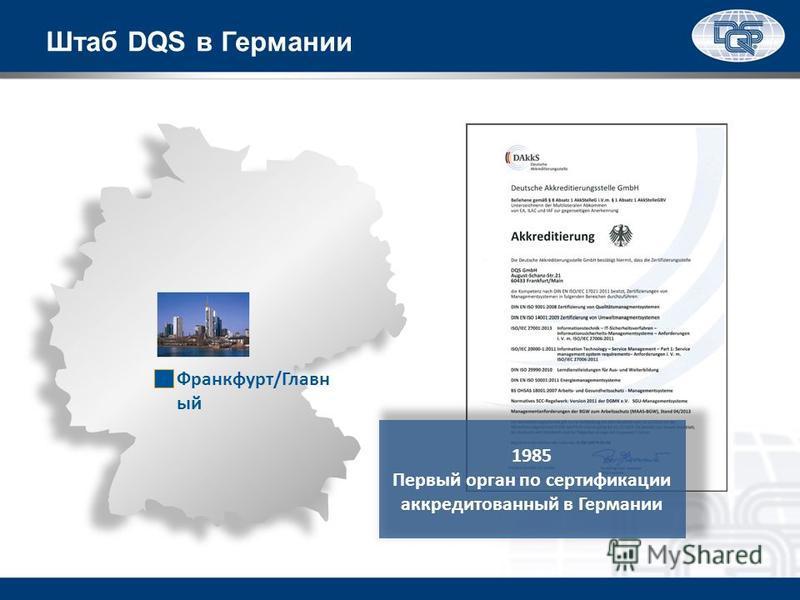 Штаб DQS в Германии 1985 Первый орган по сертификации аккредитованный в Германии Франкфурт/Главн ый