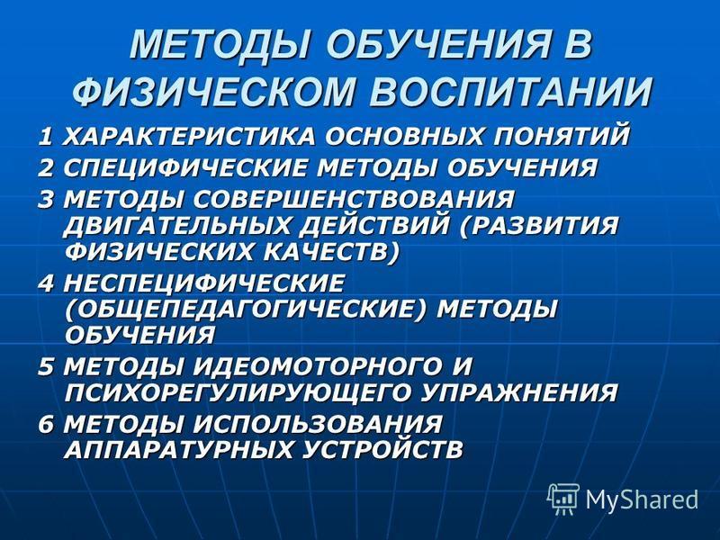 МЕТОДЫ ОБУЧЕНИЯ В ФИЗИЧЕСКОМ ВОСПИТАНИИ 1 ХАРАКТЕРИСТИКА ОСНОВНЫХ ПОНЯТИЙ 2 СПЕЦИФИЧЕСКИЕ МЕТОДЫ ОБУЧЕНИЯ 3 МЕТОДЫ СОВЕРШЕНСТВОВАНИЯ ДВИГАТЕЛЬНЫХ ДЕЙСТВИЙ (РАЗВИТИЯ ФИЗИЧЕСКИХ КАЧЕСТВ) 4 НЕСПЕЦИФИЧЕСКИЕ (ОБЩЕПЕДАГОГИЧЕСКИЕ) МЕТОДЫ ОБУЧЕНИЯ 5 МЕТОДЫ И