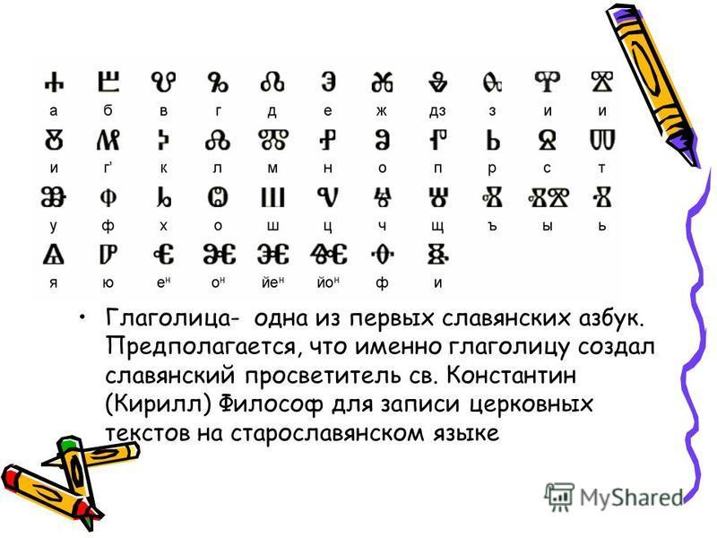 Глаголица- одна из первых славянских азбук. Предполагается, что именно глаголицу создал славянский просветитель св. Константин (Кирилл) Философ для записи церковных текстов на старославянском языке