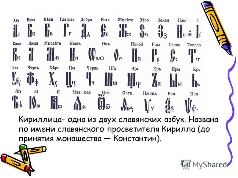 Кириллица- одна из двух славянских азбук. Названа по имени славянского просветителя Кирилла (до принятия монашества Константин).