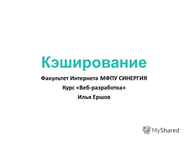 Кэширование Факультет Интернета МФПУ СИНЕРГИЯ Курс «Веб-разработка» Илья Ершов