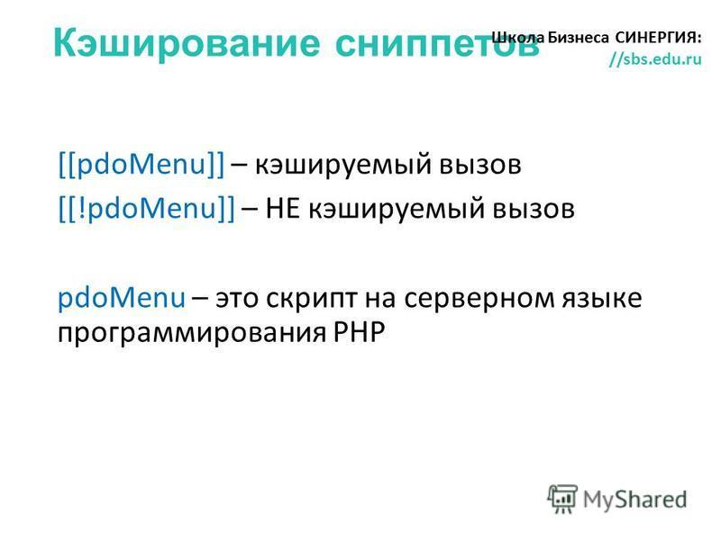 Кэширование сниппетов Школа Бизнеса СИНЕРГИЯ: //sbs.edu.ru [[pdoMenu]] – кэшируемый вызов [[!pdoMenu]] – НЕ кэшируемый вызов pdoMenu – это скрипт на серверном языке программирования PHP