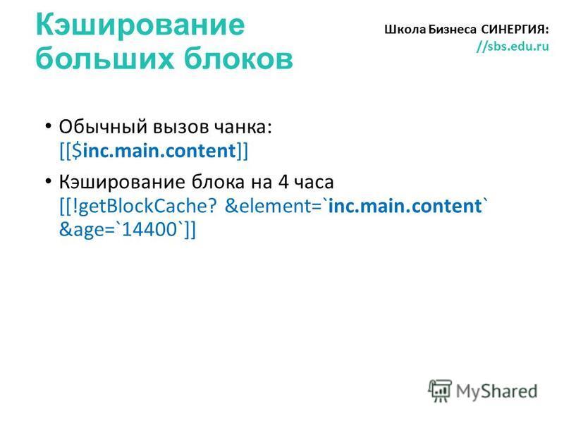 Кэширование больших блоков Школа Бизнеса СИНЕРГИЯ: //sbs.edu.ru Обычный вызов чанка: [[$inc.main.content]] Кэширование блока на 4 часа [[!getBlockCache? &element=`inc.main.content` &age=`14400`]]