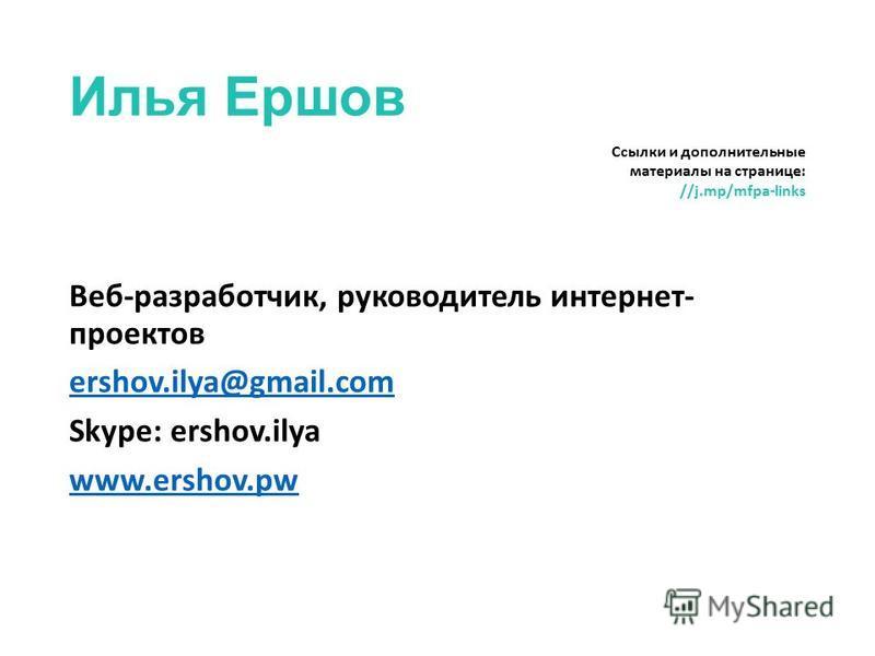 Илья Ершов Веб-разработчик, руководитель интернет- проектов ershov.ilya@gmail.com Skype: ershov.ilya www.ershov.pw Ссылки и дополнительные материалы на странице: //j.mp/mfpa-links