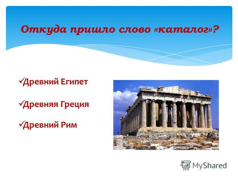 Откуда пришло слово «каталог»? Древняя Греция Древний Рим Древний Египет